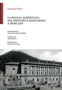 Giuseppe Pizzo: LA REGGIA ALBERTIANA DEL PRINCIPE SANSEVERINO A MERCATO SAN SEVERINO
